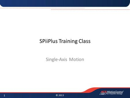 © 2013 SPiiPlus Training Class Single-Axis Motion 1.