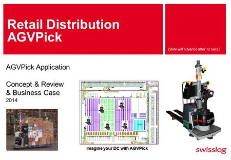 [Slide will advance after 12 secs.] Retail Distribution AGVPick AGVPick Application Concept & Review & Business Case 2014 Imagine your DC with AGVPick.