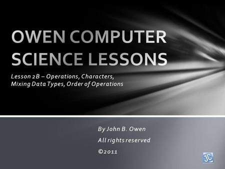 Lesson 2B – Operations, Characters, Mixing Data Types, Order of Operations By John B. Owen All rights reserved ©2011.