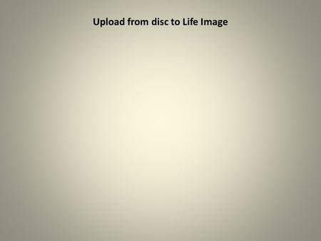 Upload from disc to Life Image. Insert CD in drive and click Upload exams button.