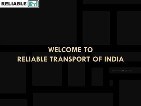 WELCOME TO RELIABLE TRANSPORT OF INDIA. 15 YEARS OF SERVICES RELIABLE TRANSPORT OF INDIA 15 YEARS OF SERVICES GENERAL TRANSPORT LCL / FTL TRANSPORT PROJECT.