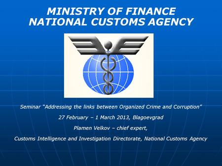 MINISTRY OF FINANCE NATIONAL CUSTOMS AGENCY Seminar Addressing the links between Organized Crime and Corruption 27 February – 1 March 2013, Blagoevgrad.