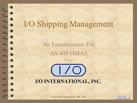 I/O Shipping Management An Enhancement For AS/400 DMAS From Copyright I/O International, 2002, 2013 Skip Intro.