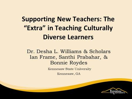 Supporting New Teachers: TheExtra in Teaching Culturally Diverse Learners Dr. Desha L. Williams & Scholars Ian Frame, Santhi Prabahar, & Bonnie Roydes.