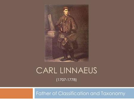 CARL LINNAEUS Father of Classification and Taxonomy (1707-1778)