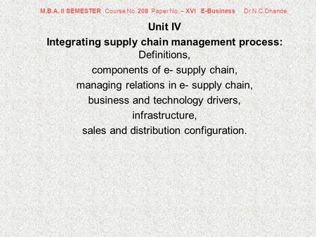 M.B.A. II SEMESTER Course No. 208 Paper No. – XVI E-Business Dr.N.C.Dhande Unit IV Integrating supply chain management process: Definitions, components.