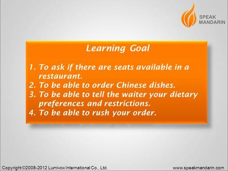 Copyright ©2008-2012 Lumivox International Co., Ltd.www.speakmandarin.com Learning Goal 1. To ask if there are seats available in a restaurant. 2. To be.