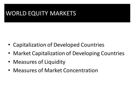 Capitalization of Developed Countries Market Capitalization of Developing Countries Measures of Liquidity Measures of Market Concentration WORLD EQUITY.