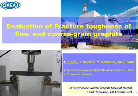 1 Evaluation of Fracture toughness of fine- and coarse-grain graphite J. Sumita 1, T. Shibata 1, Y. Tachibana 1, M. Kuroda 2 1 : Nuclear Hydrogen and Application.