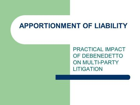 APPORTIONMENT OF LIABILITY PRACTICAL IMPACT OF DEBENEDETTO ON MULTI-PARTY LITIGATION.