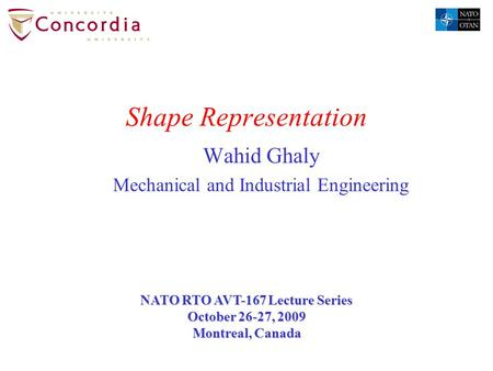 Shape Representation Wahid Ghaly Mechanical and Industrial Engineering NATO RTO AVT-167 Lecture Series October 26-27, 2009 Montreal, Canada.