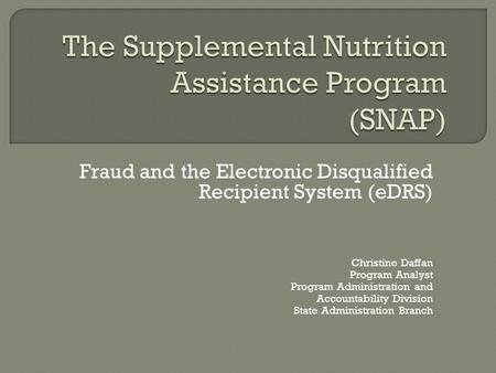 Fraud and the Electronic Disqualified Recipient System (eDRS) Christine Daffan Program Analyst Program Administration and Accountability Division State.
