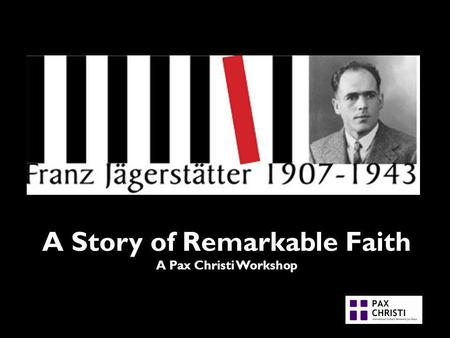 A Story of Remarkable Faith A Pax Christi Workshop.