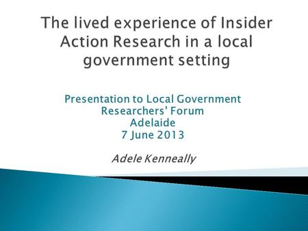 Presentation to Local Government Researchers Forum Adelaide 7 June 2013 Adele Kenneally.