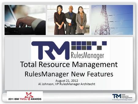 Total Resource Management RulesManager New Features August 21, 2012 Al Johnson, VP RulesManager Architecht.