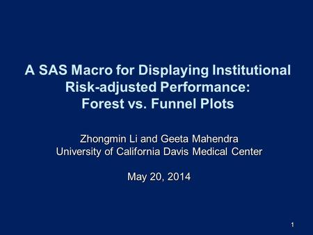 1 A SAS Macro for Displaying Institutional Risk-adjusted Performance: Forest vs. Funnel Plots Zhongmin Li and Geeta Mahendra University of California Davis.