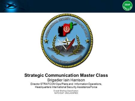 Strategic Communication Master Class Brigadier Iain Harrison Director STRATCOM Ops/Plans and Information Operations, Headquarters International Security.