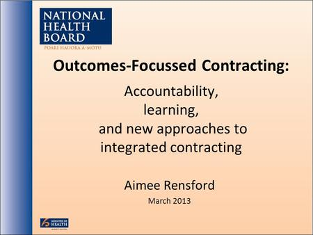 Outcomes-Focussed Contracting: Accountability, learning, and new approaches to integrated contracting Aimee Rensford March 2013.