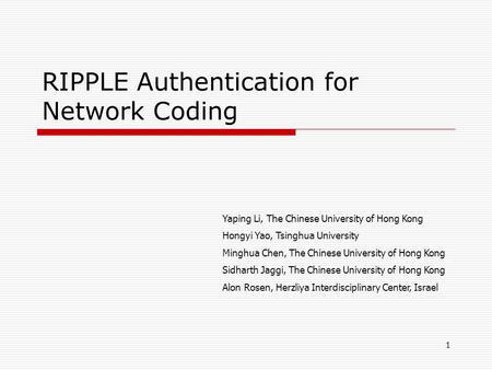 RIPPLE Authentication for Network Coding Yaping Li, The Chinese University of Hong Kong Hongyi Yao, Tsinghua University Minghua Chen, The Chinese University.