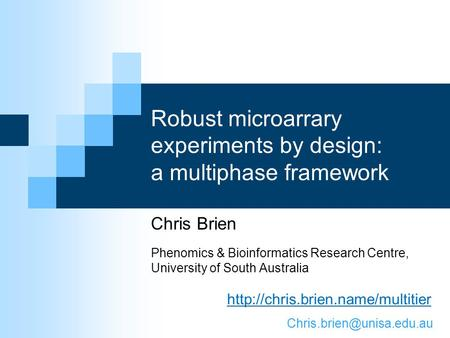 Robust microarrary experiments by design: a multiphase framework Chris Brien Phenomics & Bioinformatics Research Centre, University of South Australia.