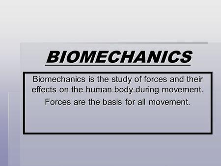 BIOMECHANICS Biomechanics is the study of forces and their effects on the human body during movement. Forces are the basis for all movement.