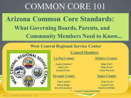 COMMON CORE 101 Arizona Common Core Standards: What Governing Boards, Parents, and Community Members Need to Know... ©2012 AYLSTOCK CONSULTING, LLC West.