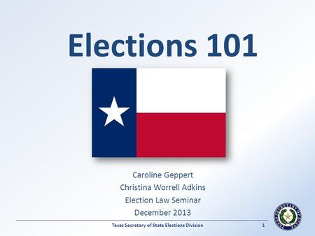 Elections 101 Caroline Geppert Christina Worrell Adkins Election Law Seminar December 2013 Texas Secretary of State Elections Division1.