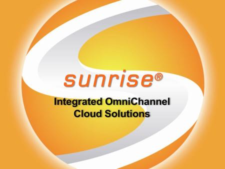 Sunrise ® Integrated OmniChannel Cloud Solutions Integrated OmniChannel Cloud Solutions.