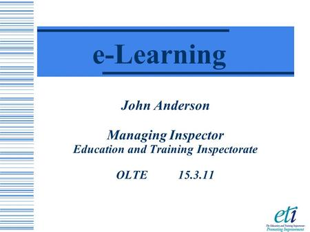 John Anderson Managing Inspector Education and Training Inspectorate OLTE 15.3.11 e-Learning.