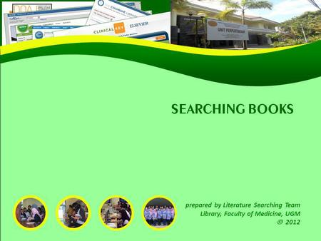 SEARCHING BOOKS prepared by Literature Searching Team Library, Faculty of Medicine, UGM 2012.
