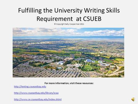 Fulfilling the University Writing Skills Requirement at CSUEB © Copyright Sally Cooperman 2011 For more information, visit these resources: