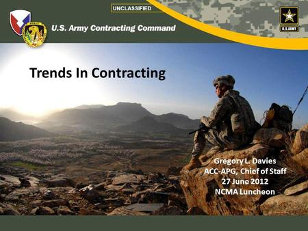 Gregory L. Davies ACC-APG, Chief of Staff 27 June 2012 NCMA Luncheon Trends In Contracting UNCLASSIFIED.