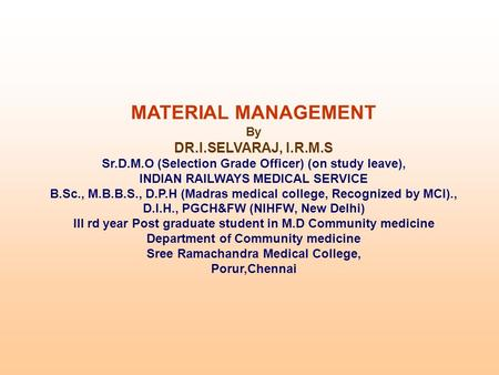 MATERIAL MANAGEMENT By DR.I.SELVARAJ, I.R.M.S Sr.D.M.O (Selection Grade Officer) (on study leave), INDIAN RAILWAYS MEDICAL SERVICE B.Sc., M.B.B.S., D.P.H.