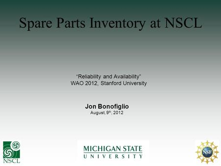 Spare Parts Inventory at NSCL Reliability and Availability WAO 2012, Stanford University Jon Bonofiglio August, 9 th, 2012.