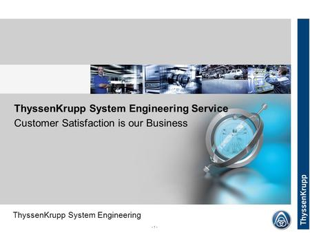 ThyssenKrupp System Engineering - 1 - ThyssenKrupp System Engineering Service Customer Satisfaction is our Business.