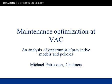 Maintenance optimization at VAC An analysis of opportunistic/preventive models and policies Michael Patriksson, Chalmers.