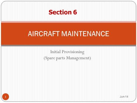 Initial Provisioning (Spare parts Management) Jun-14 1 AIRCRAFT MAINTENANCE Section 6.