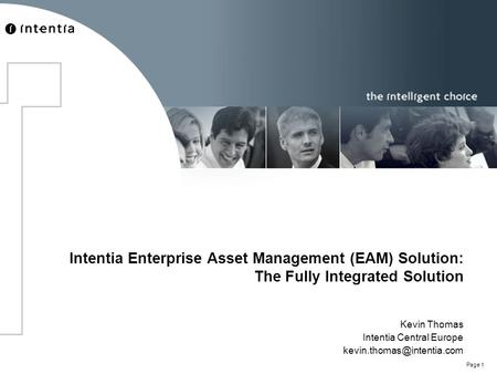 Page 1 Intentia Enterprise Asset Management (EAM) Solution: The Fully Integrated Solution Kevin Thomas Intentia Central Europe