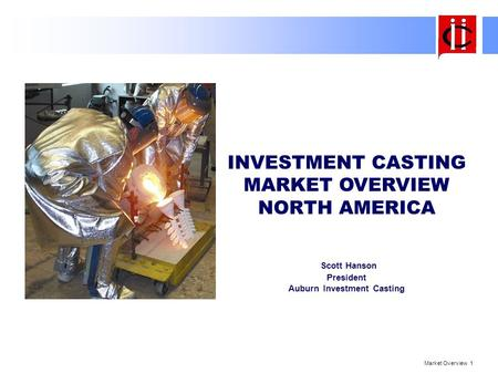 Market Overview 1 INVESTMENT CASTING MARKET OVERVIEW NORTH AMERICA Scott Hanson President Auburn Investment Casting.