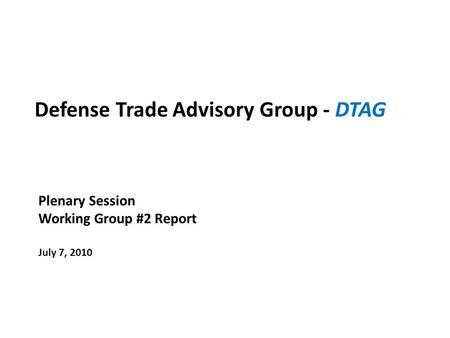 Defense Trade Advisory Group - DTAG Plenary Session Working Group #2 Report July 7, 2010.