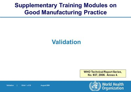 Validation | Slide 1 of 39 August 2006 Validation Supplementary Training Modules on Good Manufacturing Practice WHO Technical Report Series, No. 937, 2006.
