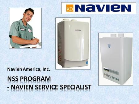 Navien America, Inc.. The Benefits of Becoming a NSS: 1.Your name will be included on Naviens website as a repair service provider and or installer, as.