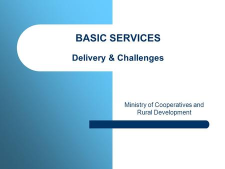 BASIC SERVICES Delivery & Challenges Ministry of Cooperatives and Rural Development.
