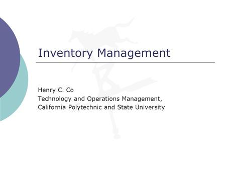Inventory Management Henry C. Co Technology and Operations Management, California Polytechnic and State University.