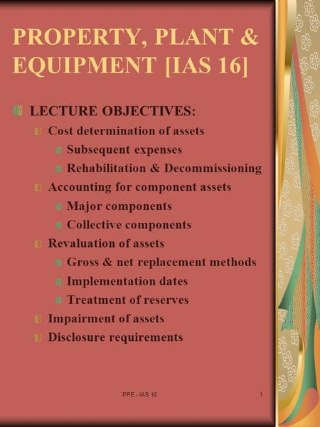 PPE - IAS 161 PROPERTY, PLANT & EQUIPMENT [IAS 16] LECTURE OBJECTIVES: Cost determination of assets Subsequent expenses Rehabilitation & Decommissioning.