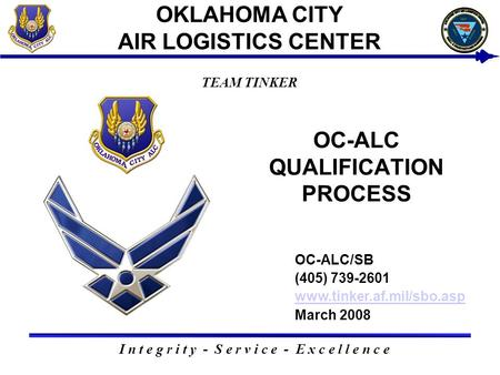 I n t e g r i t y - S e r v i c e - E x c e l l e n c e TEAM TINKER OKLAHOMA CITY AIR LOGISTICS CENTER OC-ALC QUALIFICATION PROCESS USAF BUSINESS SMALL.