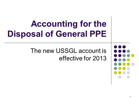 1 Accounting for the Disposal of General PPE The new USSGL account is effective for 2013.