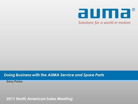 2011 North American Sales Meeting Garry Freiss Doing Business with the AUMA Service and Spare Parts.