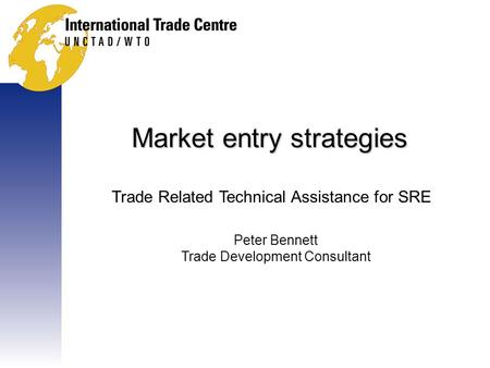 Market entry strategies Trade Related Technical Assistance for SRE Peter Bennett Trade Development Consultant.