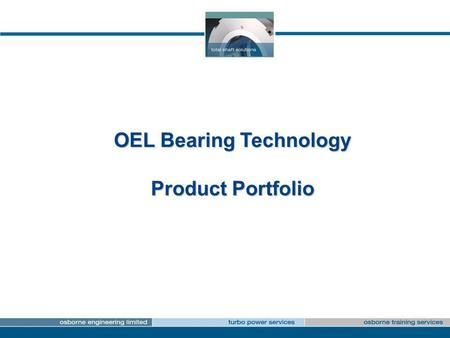 OEL Bearing Technology Product Portfolio. Journal Bearings Multi LobeSpare PartsPlain Radial Tilting Pad Assemblies Advanced MaterialsCombined Thrust.
